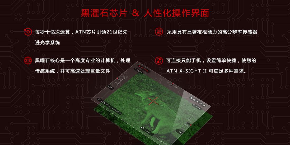 每秒十亿次运算,ATN芯片引领21世纪先进光学系统,采用具有显著夜视能力的高分辨率传感器,黑曜石核心是一个高度专业的计算机,处理传感系统,并可高速处理巨量文件,可连接只能手机,设置简单快捷,使您的,ATN X-SIGHT II 可满足多种需求。